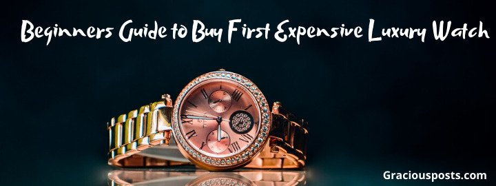 Beginners Guide to Buy First expensive Luxury Watch