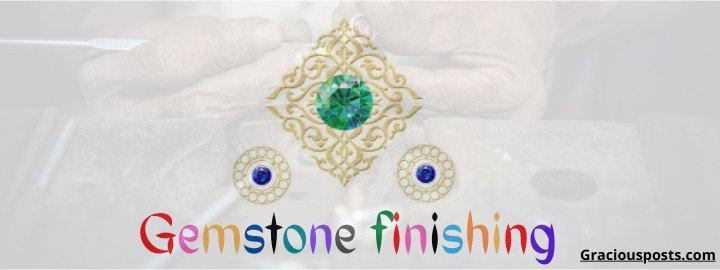 Gemstone finishing & Advancement in gem cutting